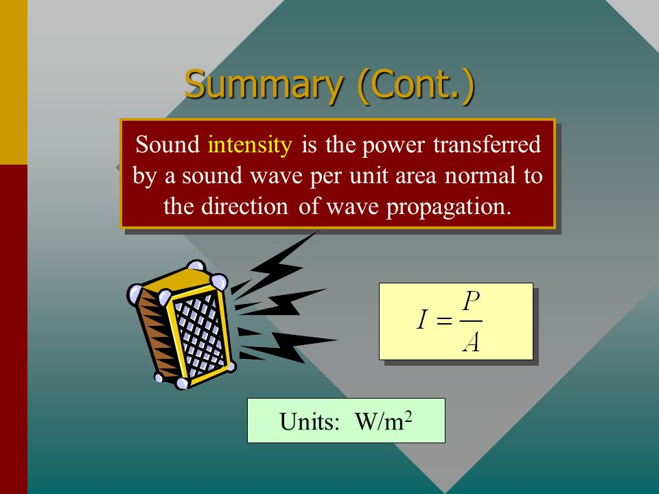 Summary (Cont.) Sound intensity is the power transferred by a sound wave per unit area normal to the direction of wave propagation.