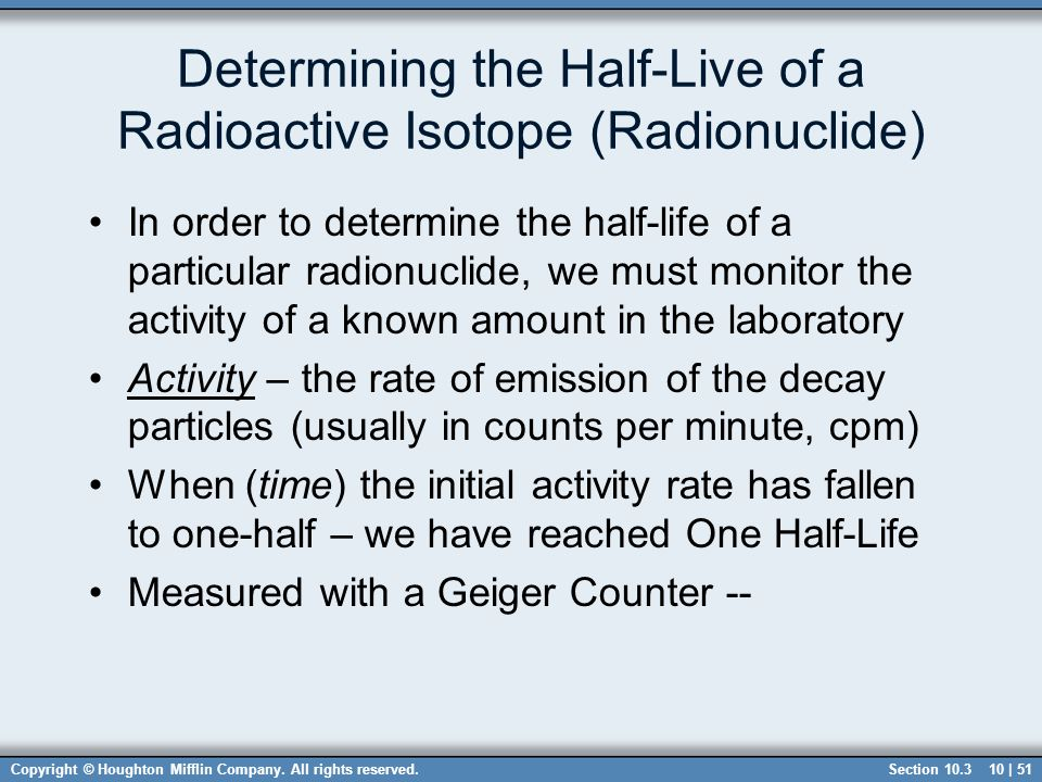 to determine the half life of The half-life of a radioactive isotope is the time it takes for half of the sample to react, or decay this time can range anywhere from a portion of a second to thousands of years depending on .