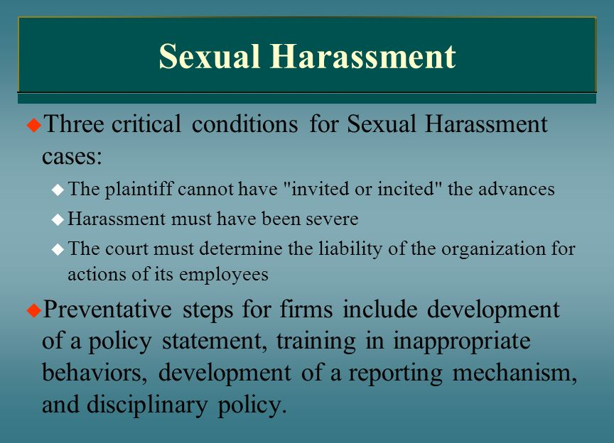 Sexual HarassmentThree critical conditions for Sexual Harassment cases: The plaintiff cannot have invited or incited the advances.