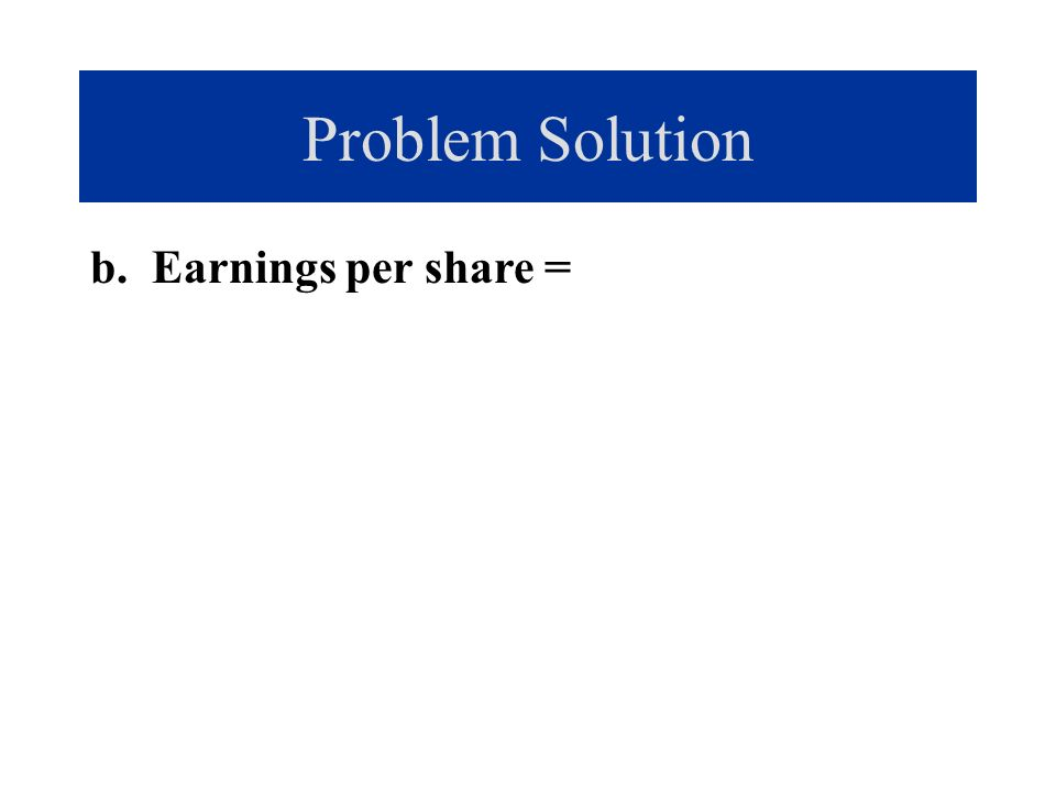 Problem Solution b. Earnings per share =