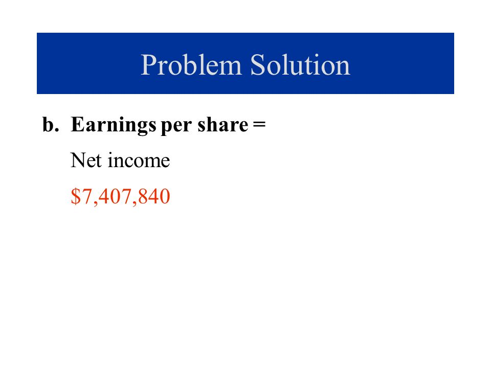 Problem Solution b. Earnings per share = Net income $7,407,840