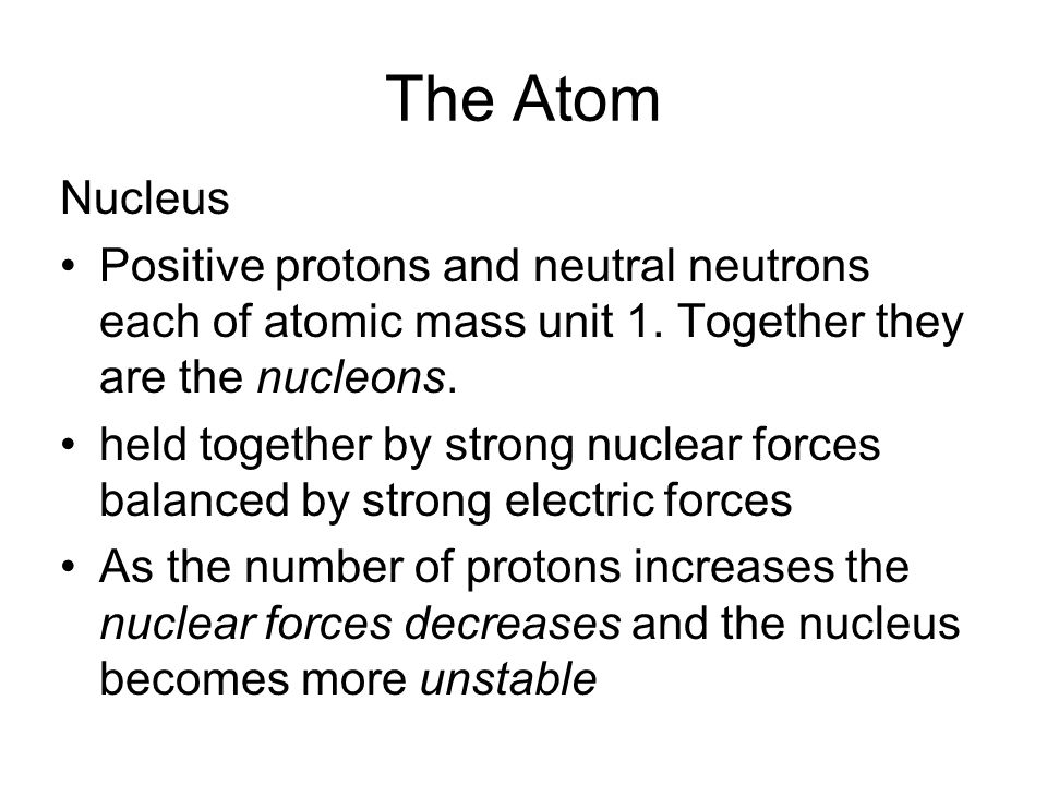 The Atom Nucleus. Positive protons and neutral neutrons each of atomic mass unit 1. Together they are the nucleons.