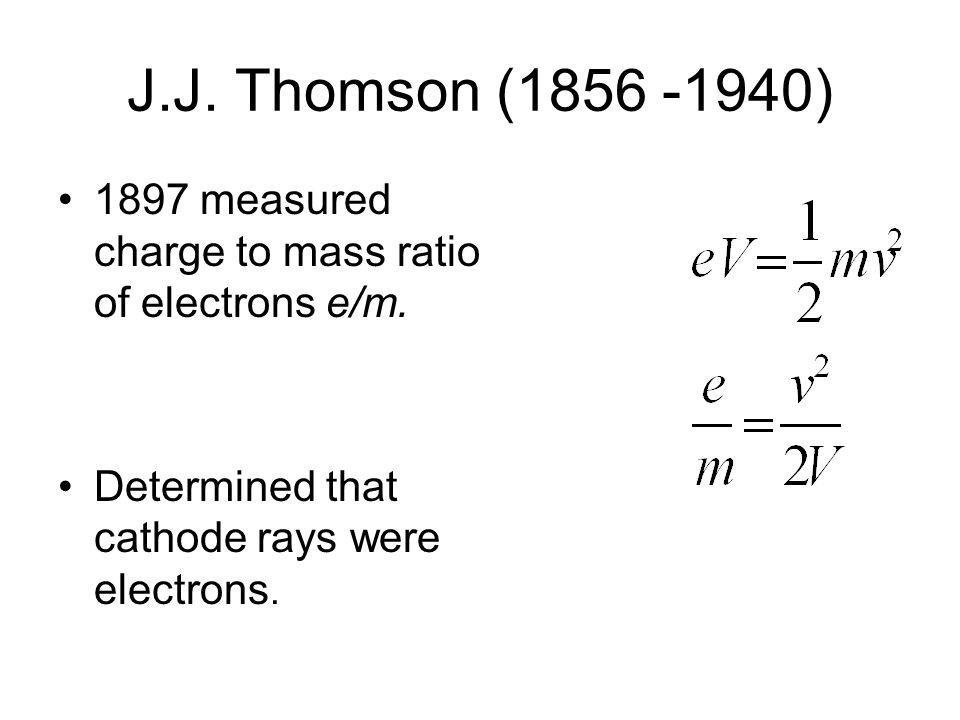 J.J. Thomson (1856 -1940) 1897 measured charge to mass ratio of electrons e/m.