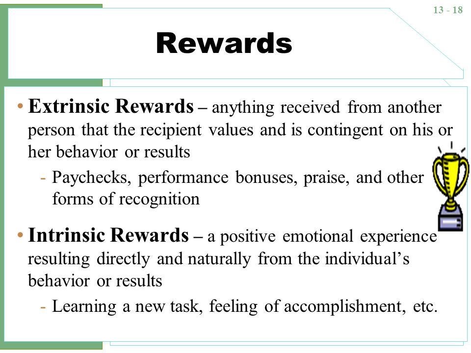 Rewards Extrinsic Rewards – anything received from another person that the recipient values and is contingent on his or her behavior or results.