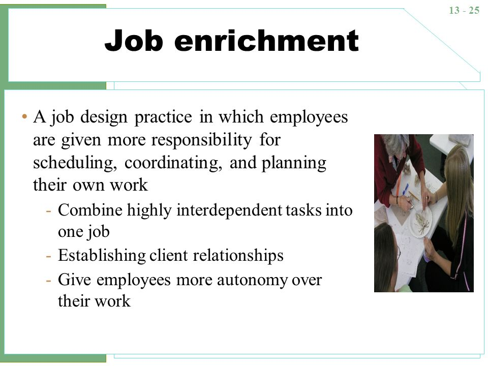 Job enrichment A job design practice in which employees are given more responsibility for scheduling, coordinating, and planning their own work.