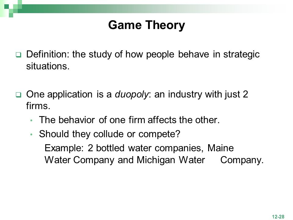 Game Theory Definition: the study of how people behave in strategic situations. One application is a duopoly: an industry with just 2 firms.