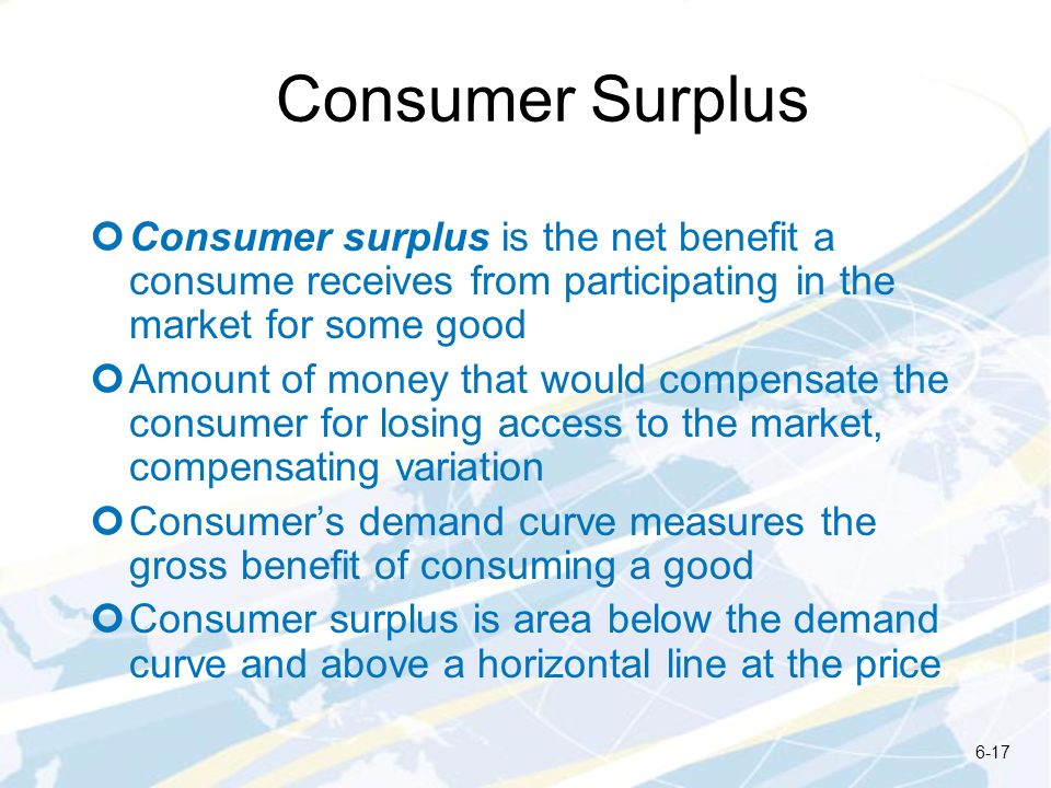 Consumer Surplus Consumer surplus is the net benefit a consume receives from participating in the market for some good.