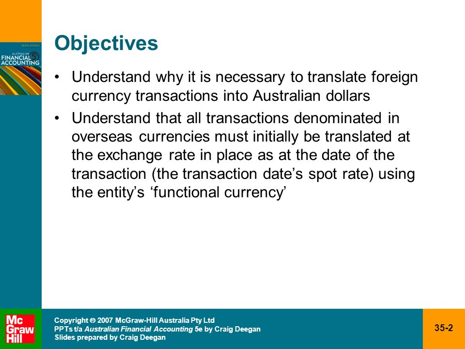 Objectives Understand why it is necessary to translate foreign currency transactions into Australian dollars.