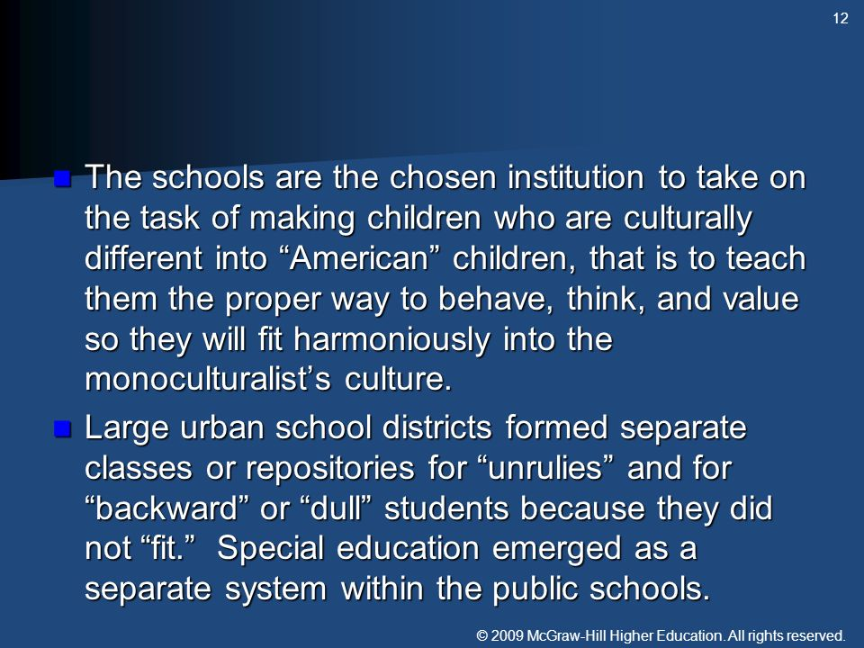 The schools are the chosen institution to take on the task of making children who are culturally different into American children, that is to teach them the proper way to behave, think, and value so they will fit harmoniously into the monoculturalist's culture.
