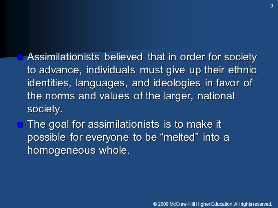 Assimilationists believed that in order for society to advance, individuals must give up their ethnic identities, languages, and ideologies in favor of the norms and values of the larger, national society.