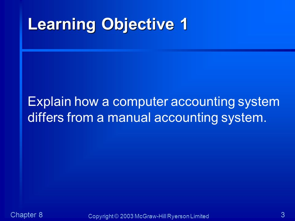 Learning Objective 1 Explain how a computer accounting system differs from a manual accounting system.