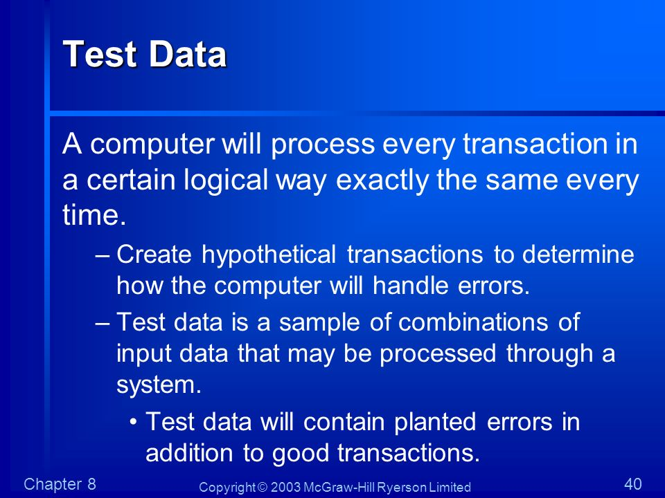Test Data A computer will process every transaction in a certain logical way exactly the same every time.