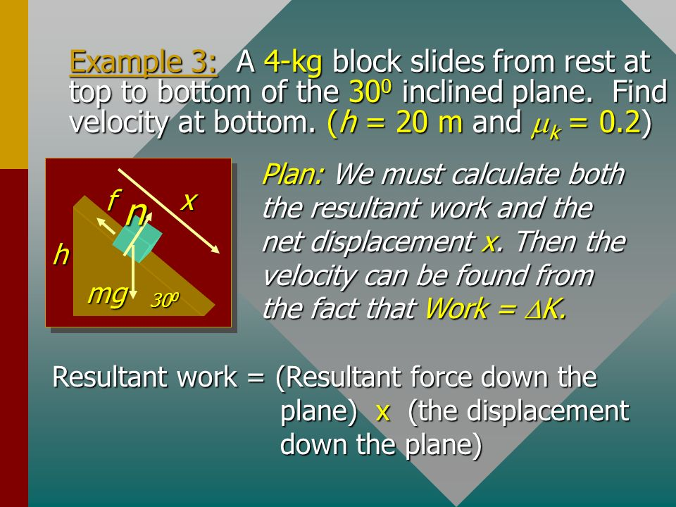 Example 3: A 4-kg block slides from rest at top to bottom of the 300 inclined plane. Find velocity at bottom. (h = 20 m and mk = 0.2)