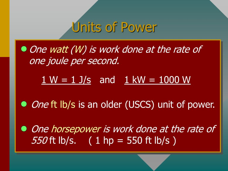 Units of Power One watt (W) is work done at the rate of one joule per second. 1 W = 1 J/s and 1 kW = 1000 W.