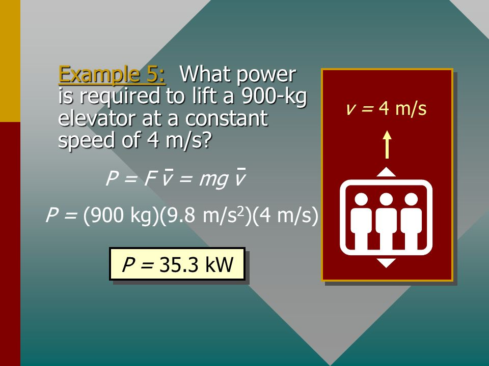 v = 4 m/s Example 5: What power is required to lift a 900-kg elevator at a constant speed of 4 m/s