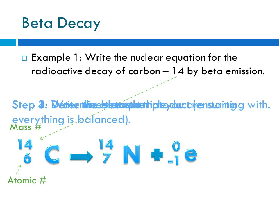 carbon dating beta decay The decay of carbon-14 into nitrogen-14, a phenomenon useful in carbon dating, is an example of beta-minus decay ◇ in beta-plus decay, a proton in an atomic nucleus decays into a neutron, a positron, and a neutrino the positron and neutrino are emitted from the nucleus, while the neutron remains.
