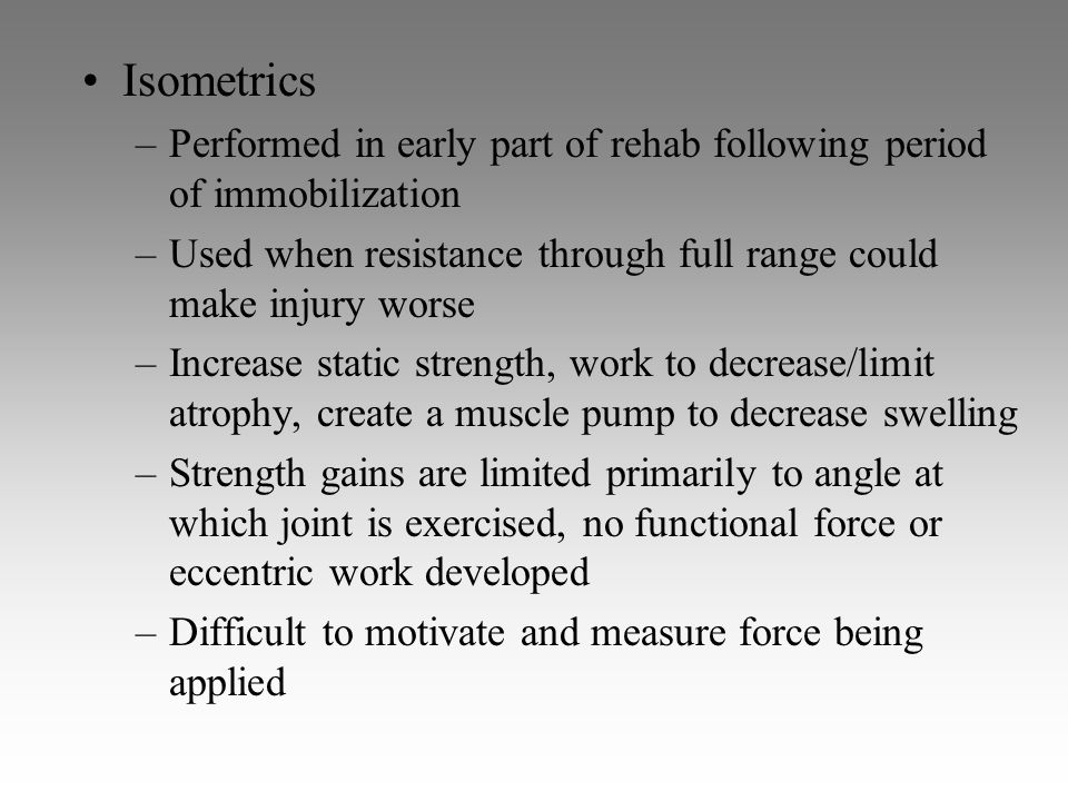 Isometrics Performed in early part of rehab following period of immobilization. Used when resistance through full range could make injury worse.