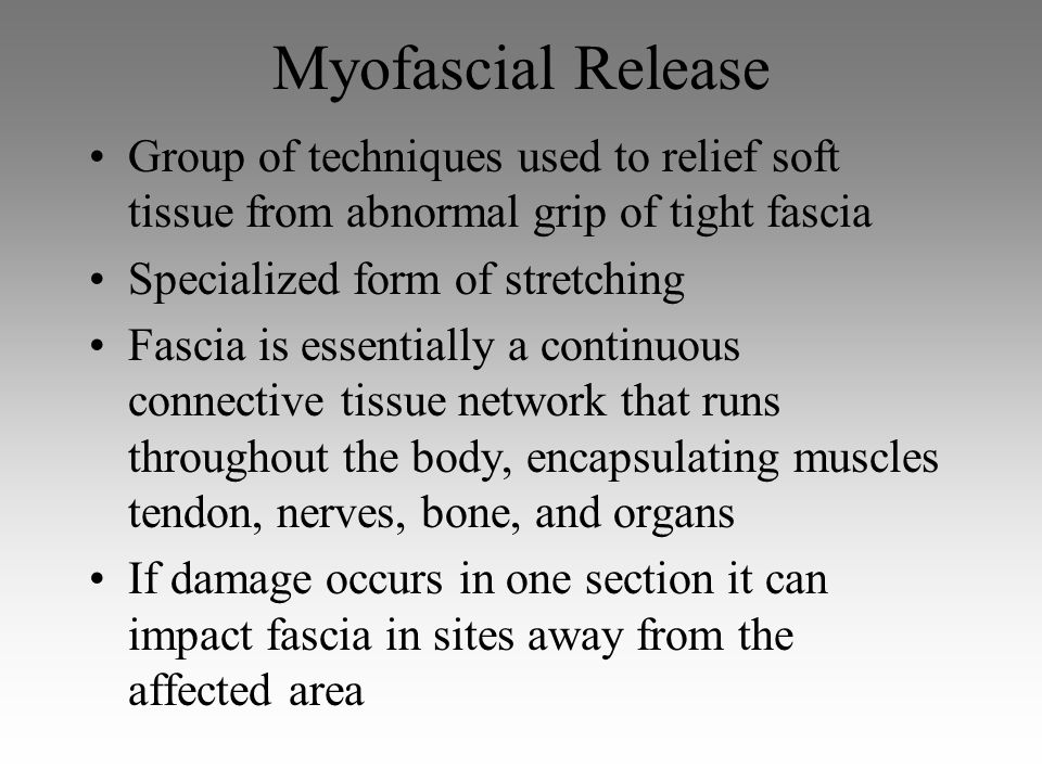 Myofascial Release Group of techniques used to relief soft tissue from abnormal grip of tight fascia.