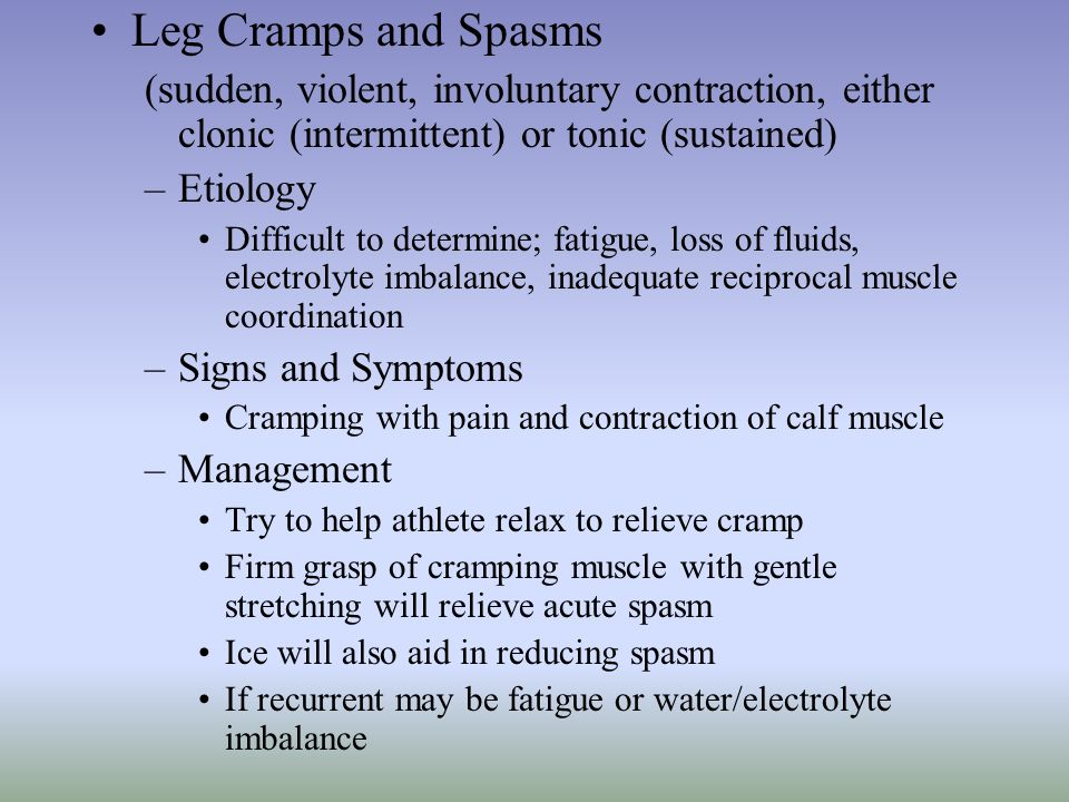 Leg Cramps and Spasms (sudden, violent, involuntary contraction, either clonic (intermittent) or tonic (sustained)