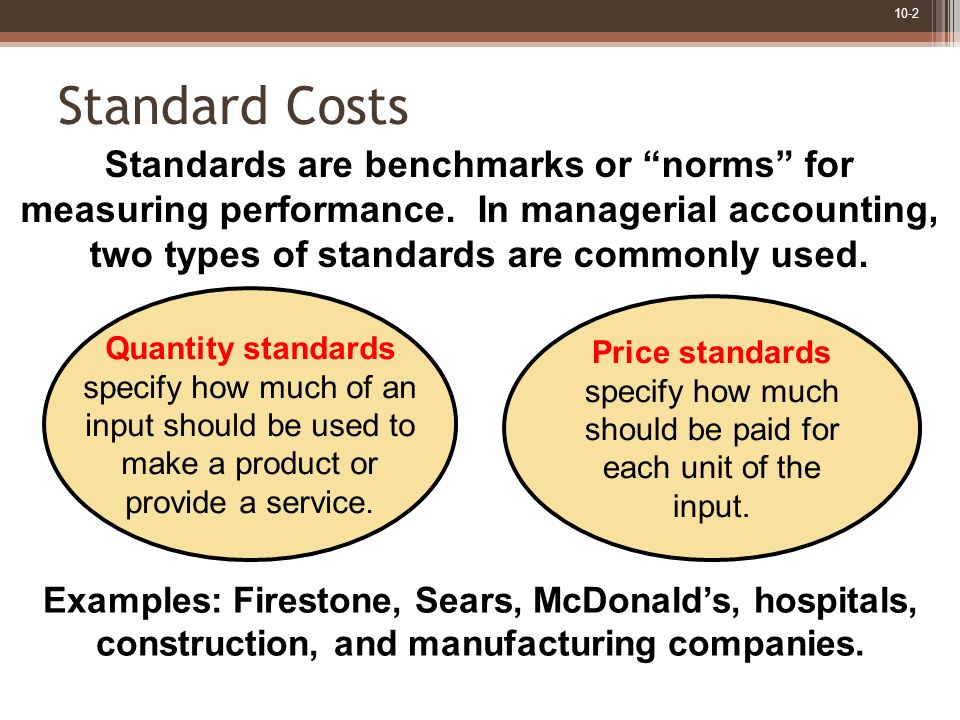 Standard Costs Standards are benchmarks or norms for measuring performance. In managerial accounting,