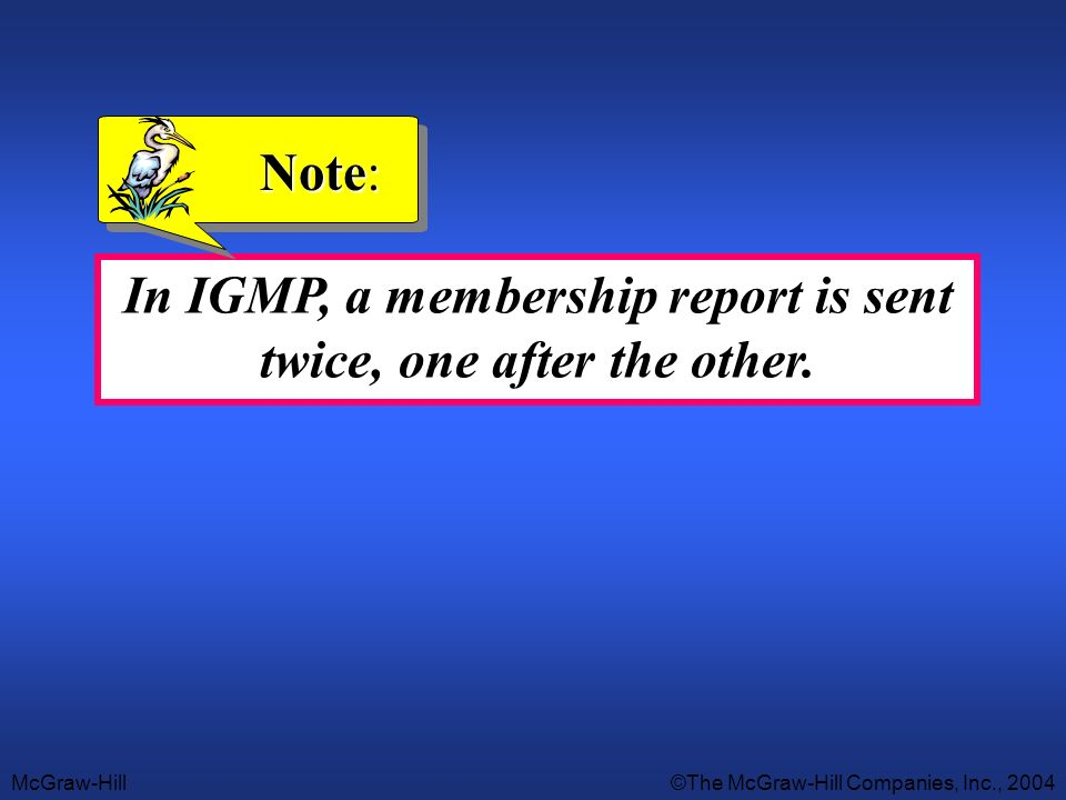 In IGMP, a membership report is sent twice, one after the other.