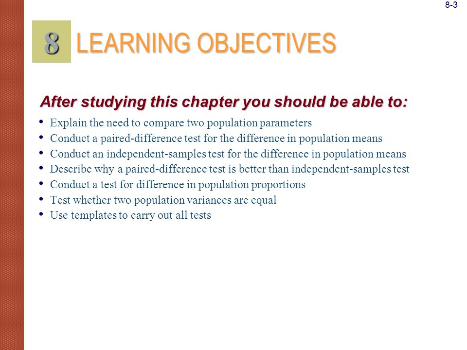 8-3 8. LEARNING OBJECTIVES. After studying this chapter you should be able to: Explain the need to compare two population parameters.