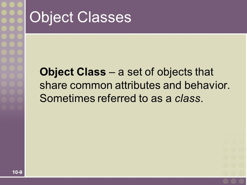 Object Classes Object Class – a set of objects that share common attributes and behavior.