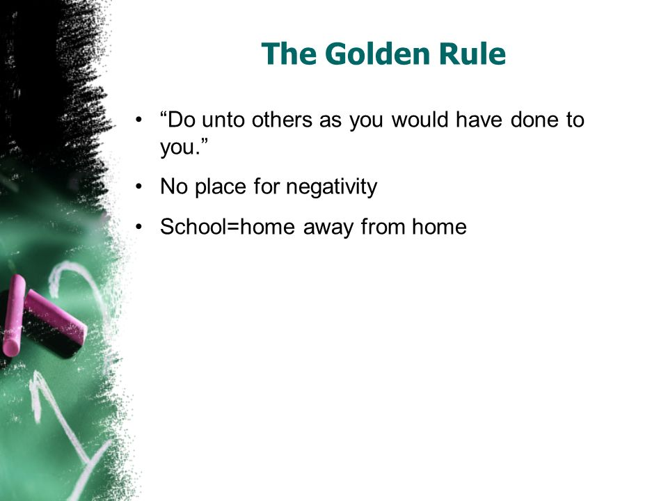 The Golden Rule Do unto others as you would have done to you.