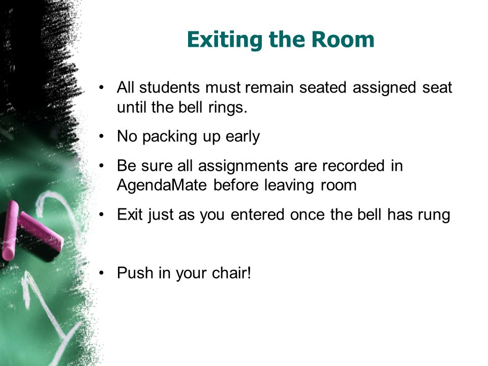 Exiting the Room All students must remain seated assigned seat until the bell rings. No packing up early.