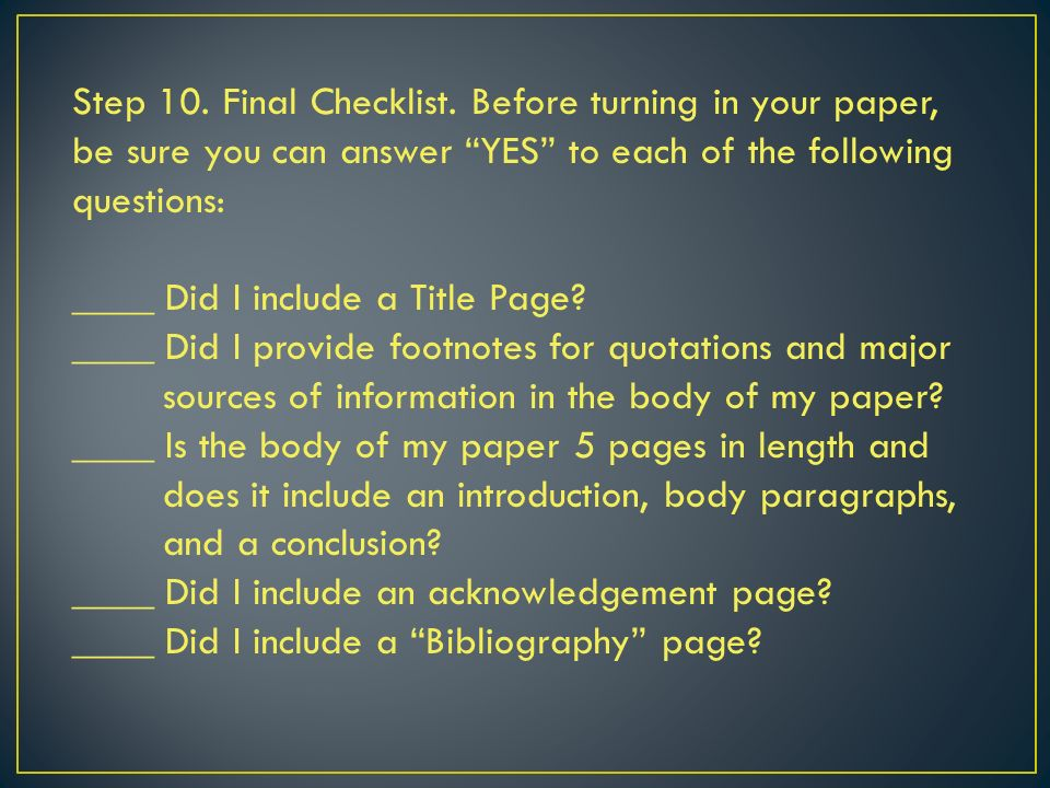Step 10. Final Checklist. Before turning in your paper, be sure you can answer YES to each of the following questions: