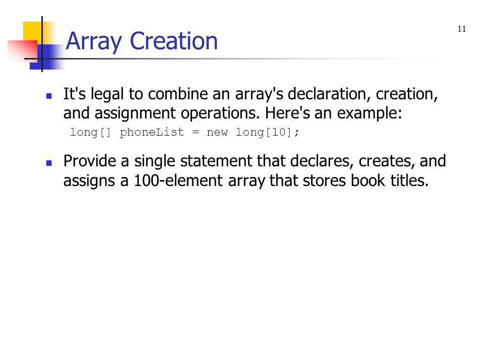 Array Creation 11. It s legal to combine an array s declaration, creation, and assignment operations. Here s an example: