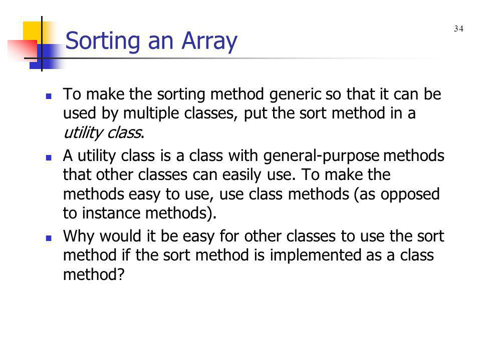 Sorting an Array 34. To make the sorting method generic so that it can be used by multiple classes, put the sort method in a utility class.