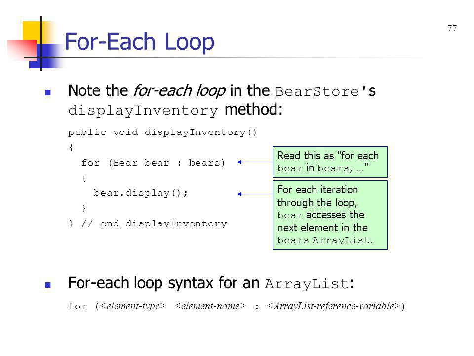 For-Each Loop 77. Note the for-each loop in the BearStore s displayInventory method: public void displayInventory()