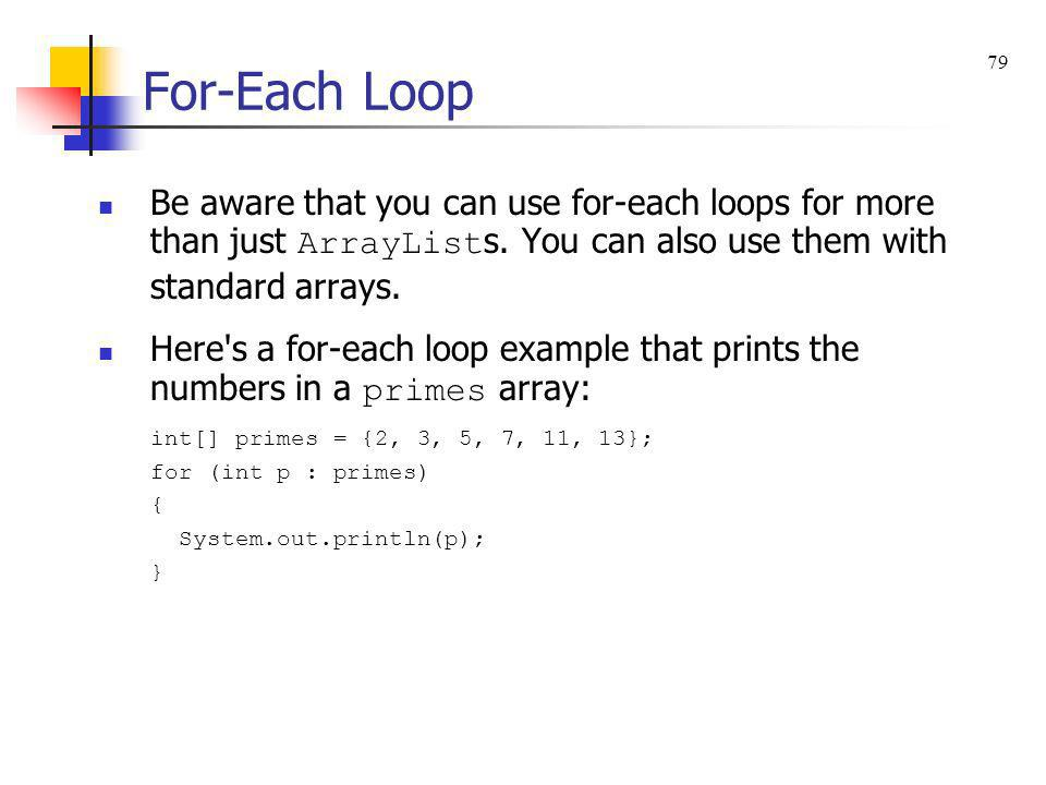For-Each Loop 79. Be aware that you can use for-each loops for more than just ArrayLists. You can also use them with standard arrays.