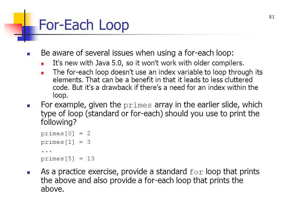 For-Each Loop Be aware of several issues when using a for-each loop: