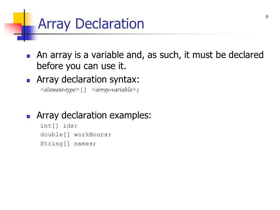 Array Declaration 9. An array is a variable and, as such, it must be declared before you can use it.