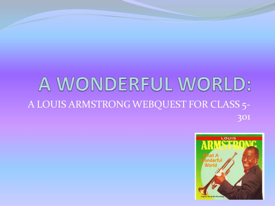 """a look at the early childhood of louis armstrong and the early years of his music In his early years, armstrong was best known for his virtuosity with the cornet and trumpet, with notable jazz renditions from his early years on his hot five and hot seven recordings music player """"what a wonderful world""""."""