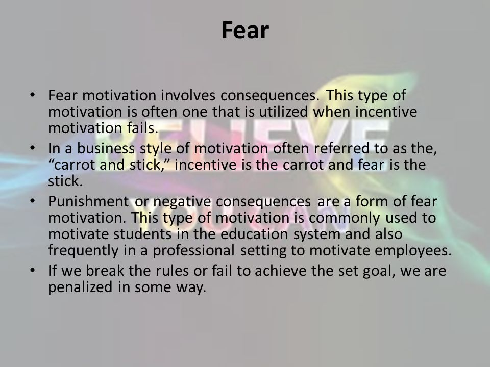 Fear Fear motivation involves consequences. This type of motivation is often one that is utilized when incentive motivation fails.