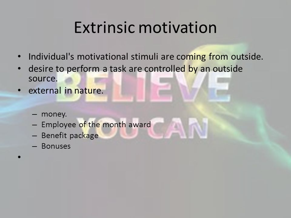 Extrinsic motivation Individual s motivational stimuli are coming from outside. desire to perform a task are controlled by an outside source.