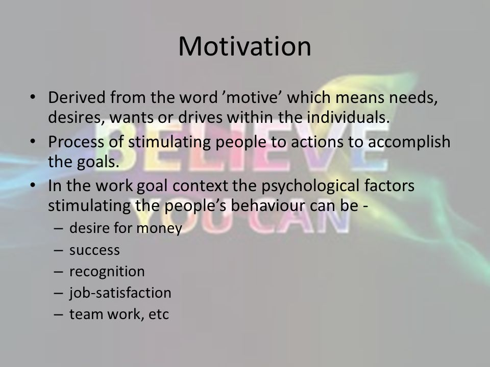 Motivation Derived from the word 'motive' which means needs, desires, wants or drives within the individuals.