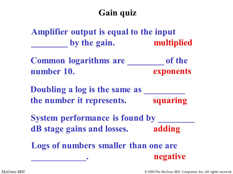 Gain quiz Amplifier output is equal to the input. ________ by the gain. multiplied. Common logarithms are ________ of the.