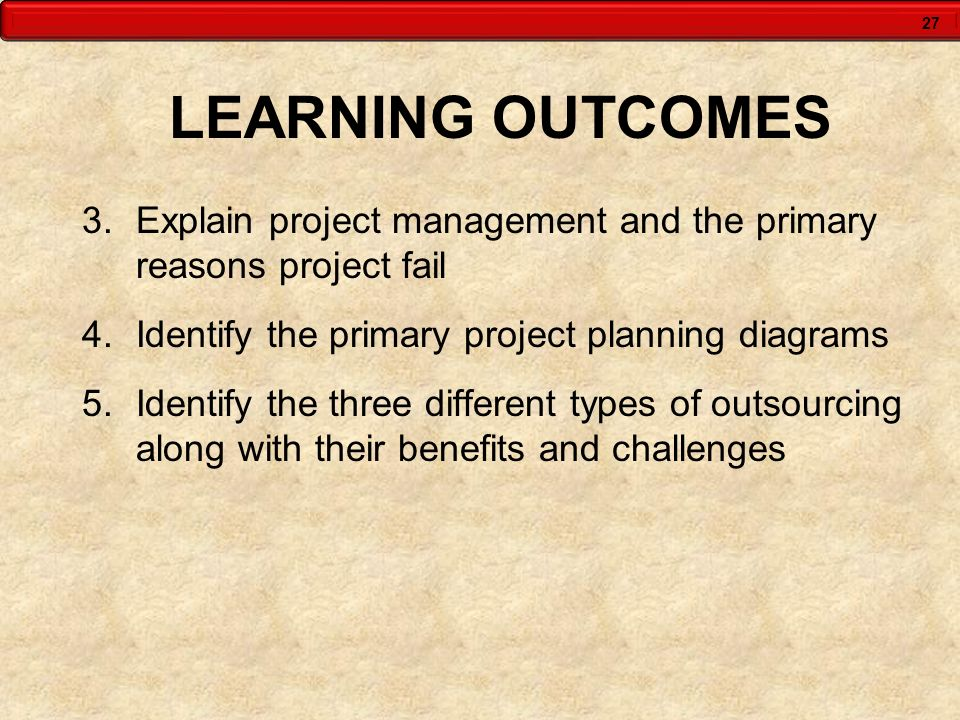 LEARNING OUTCOMES Explain project management and the primary reasons project fail. Identify the primary project planning diagrams.