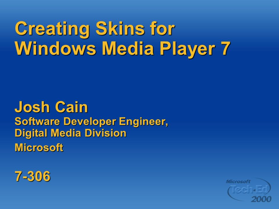 Creating Skins for Windows Media Player 7 Josh Cain Software Developer Engineer, Digital Media Division Microsoft 7-306