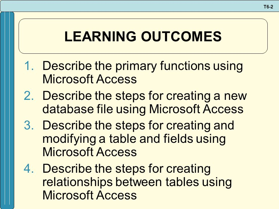 LEARNING OUTCOMES Describe the primary functions using Microsoft Access. Describe the steps for creating a new database file using Microsoft Access.
