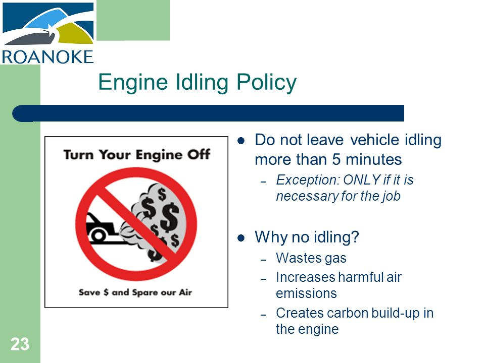Engine Idling Policy Do not leave vehicle idling more than 5 minutes