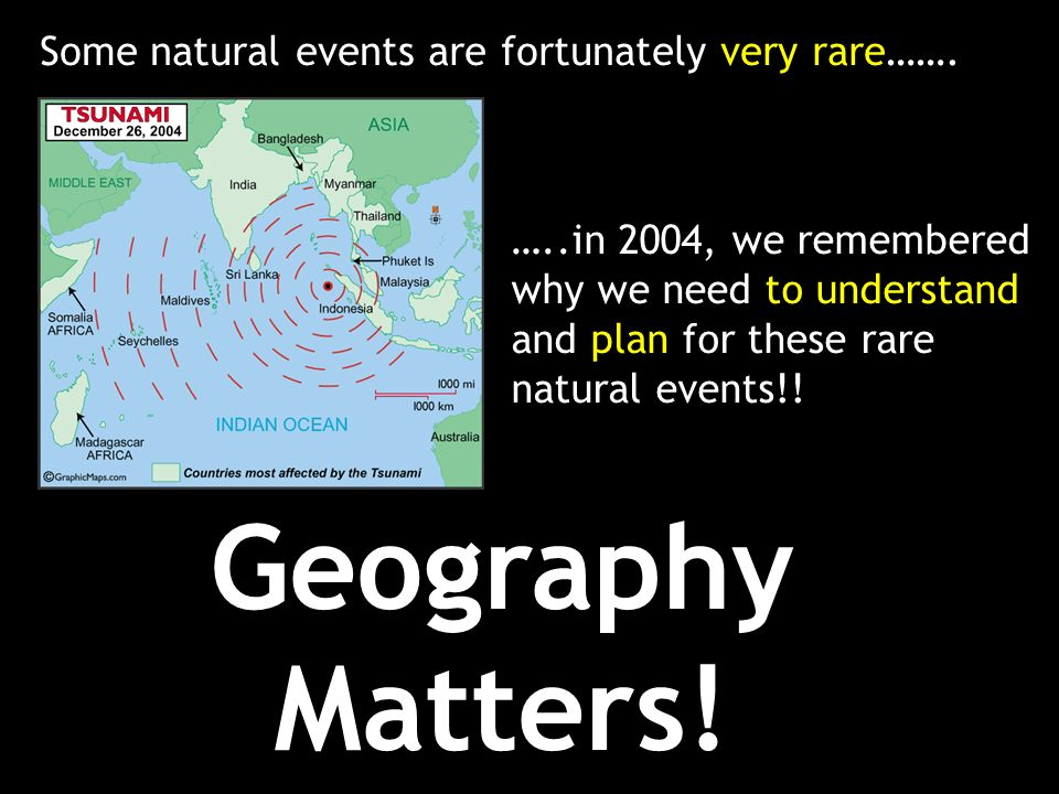 Geography Matters! Some natural events are fortunately very rare…….