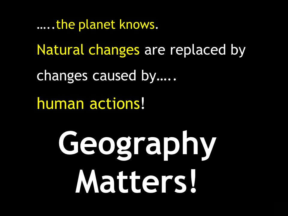 Geography Matters! human actions! Natural changes are replaced by