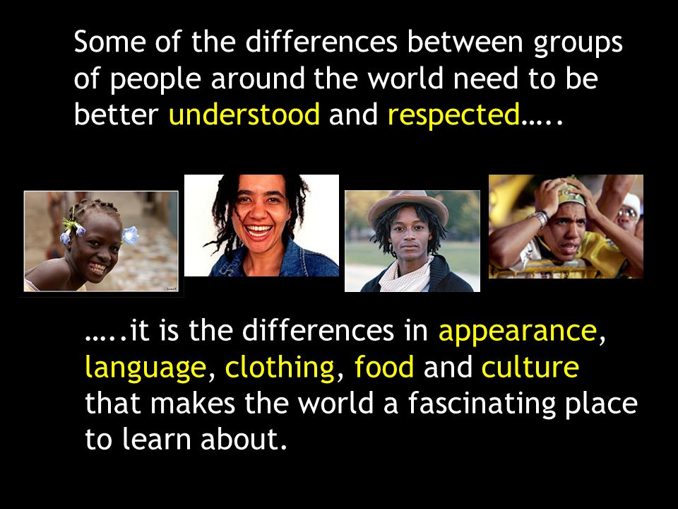 Some of the differences between groups of people around the world need to be better understood and respected…..