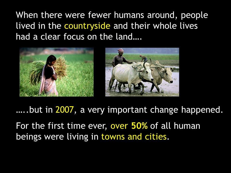 When there were fewer humans around, people lived in the countryside and their whole lives had a clear focus on the land….