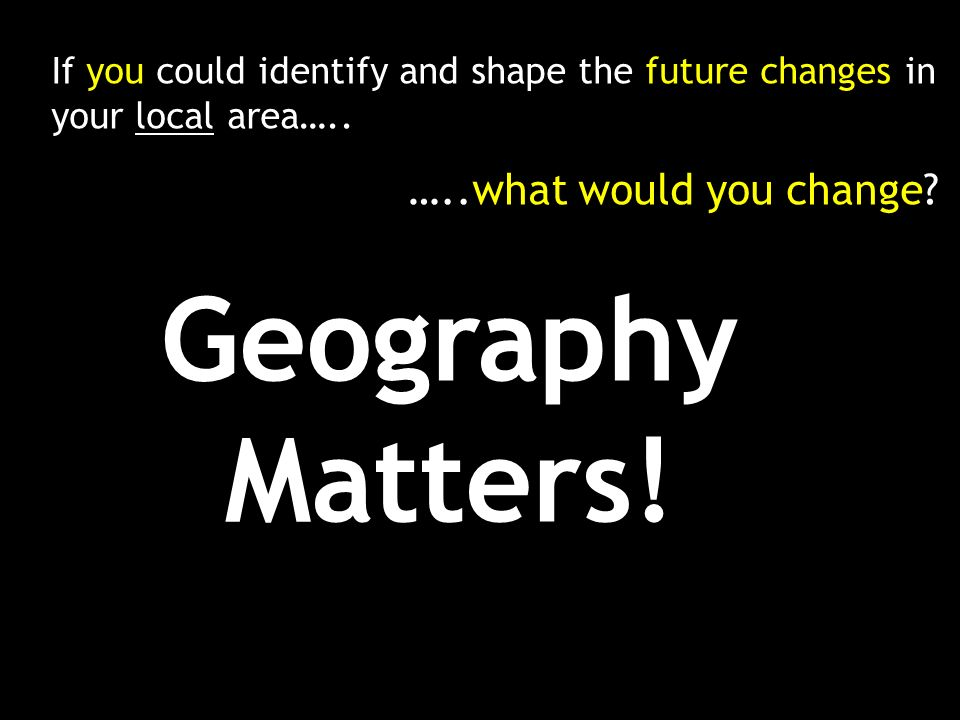 If you could identify and shape the future changes in your local area…..